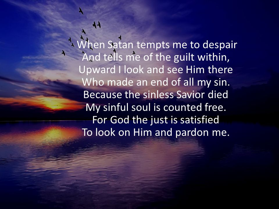 When Satan tempts me to despair And tells me of the guilt within, Upward I look and see Him there Who made an end of all my sin. Because the sinless S