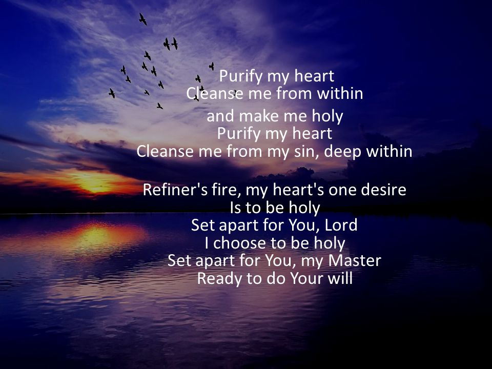 Purify my heart Cleanse me from within and make me holy Purify my heart Cleanse me from my sin, deep within Refiner's fire, my heart's one desire Is t