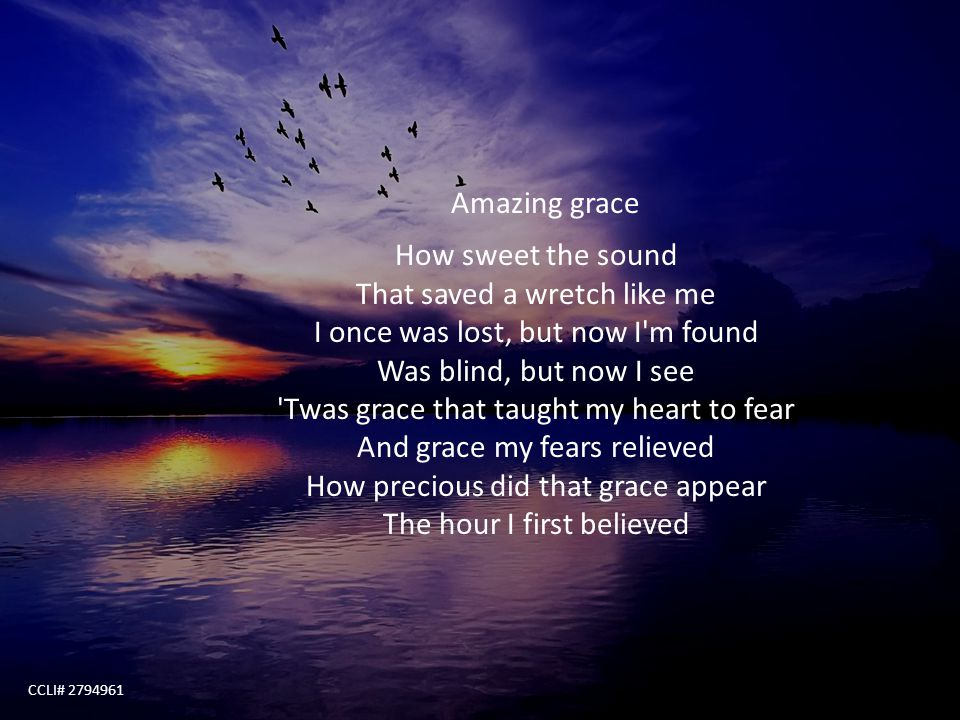 Amazing grace How sweet the sound That saved a wretch like me I once was lost, but now I'm found Was blind, but now I see 'Twas grace that taught my h