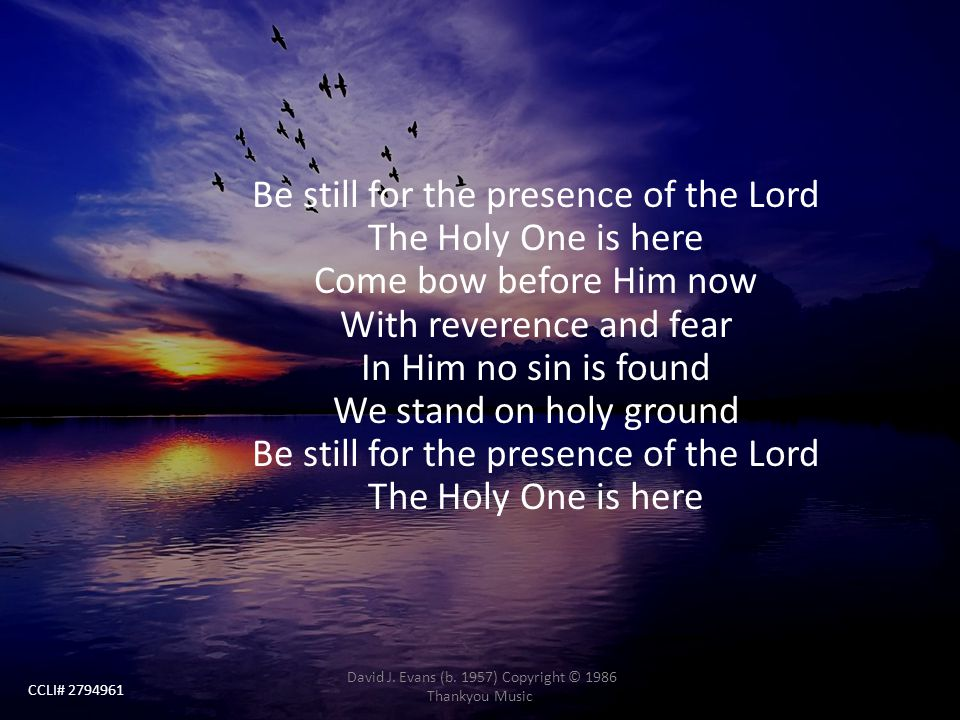 Be still for the presence of the Lord The Holy One is here Come bow before Him now With reverence and fear In Him no sin is found We stand on holy gro