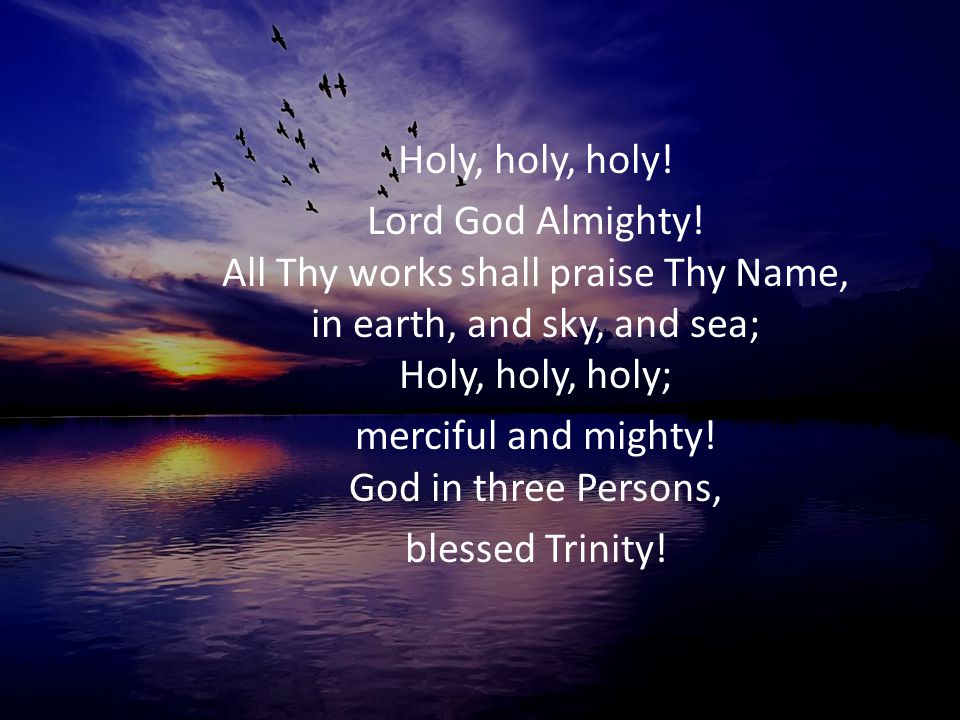 Holy, holy, holy! Lord God Almighty! All Thy works shall praise Thy Name, in earth, and sky, and sea; Holy, holy, holy; merciful and mighty! God in th