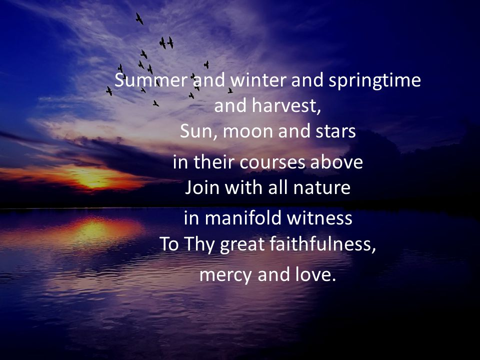 Summer and winter and springtime and harvest, Sun, moon and stars in their courses above Join with all nature in manifold witness To Thy great faithfu
