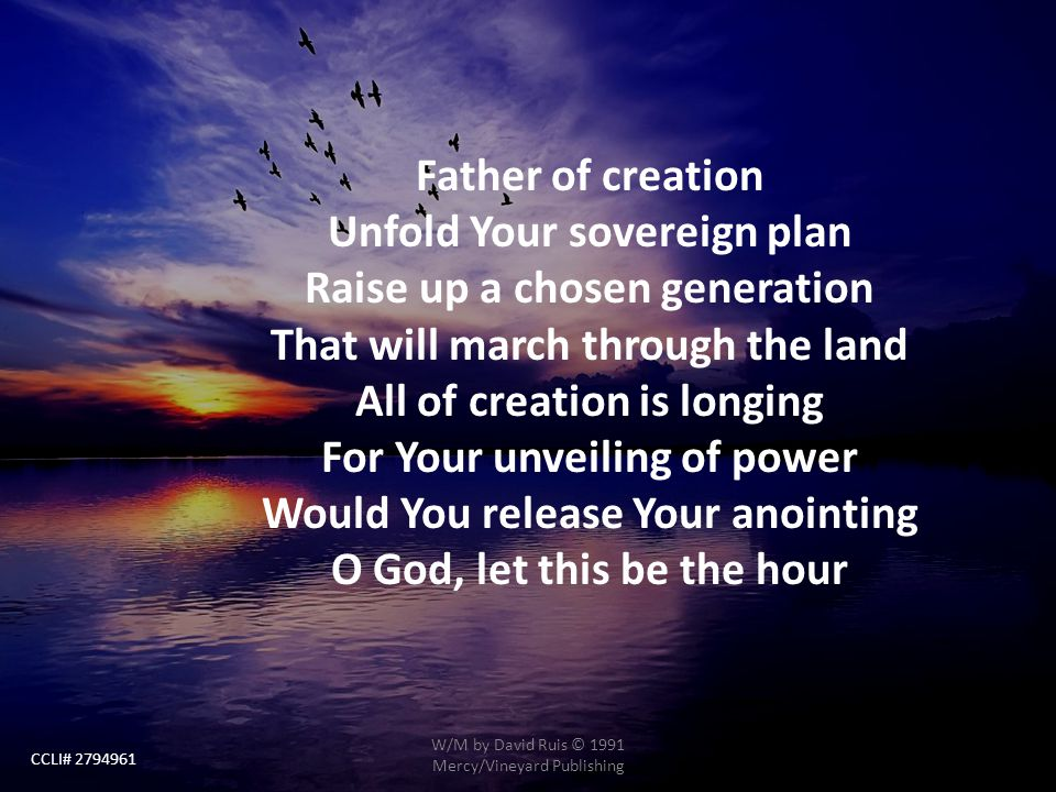 Father of creation Unfold Your sovereign plan Raise up a chosen generation That will march through the land All of creation is longing For Your unveil
