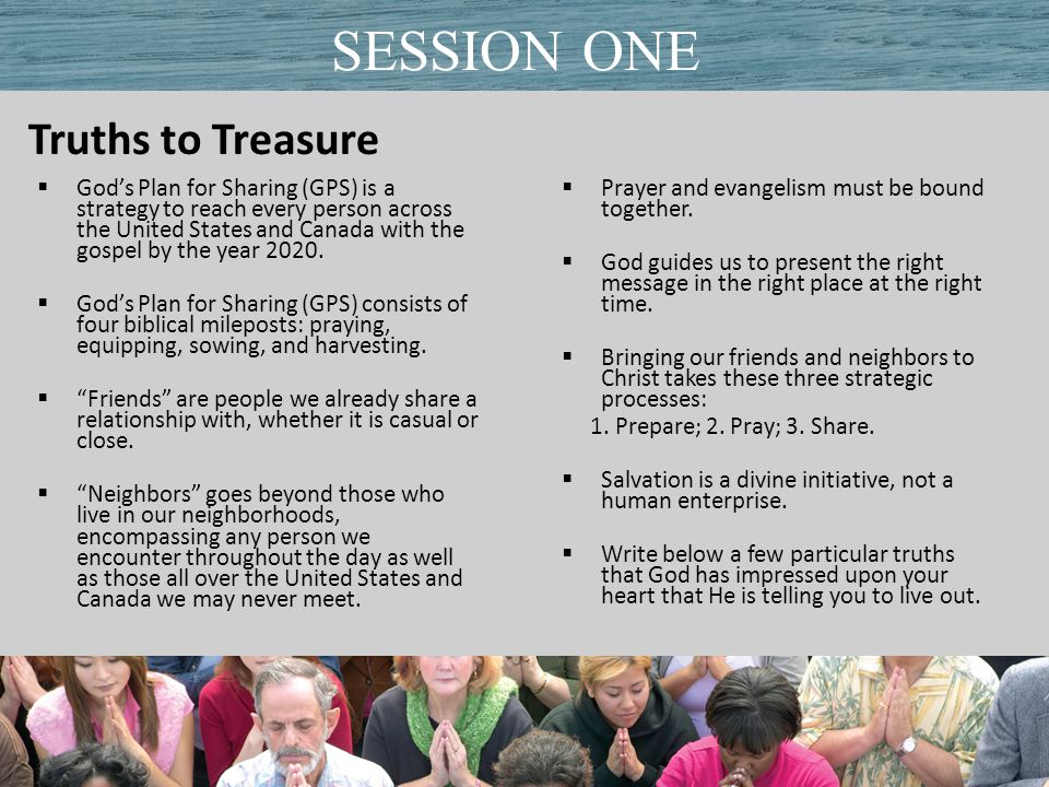 Truths to Treasure Title of PresentationDate SESSION ONE  God's Plan for Sharing (GPS) is a strategy to reach every person across the United States and Canada with the gospel by the year 2020.