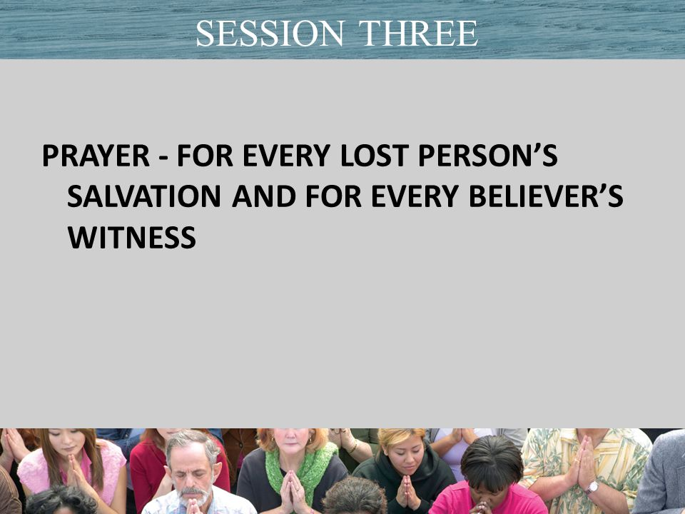 PRAYER - FOR EVERY LOST PERSON'S SALVATION AND FOR EVERY BELIEVER'S WITNESS Title of PresentationDate SESSION THREE