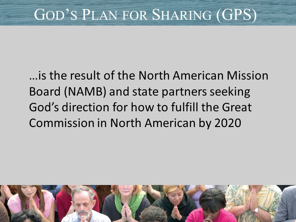 …is the result of the North American Mission Board (NAMB) and state partners seeking God's direction for how to fulfill the Great Commission in North American by 2020 Title of PresentationDate G OD ' S P LAN FOR S HARING (GPS)