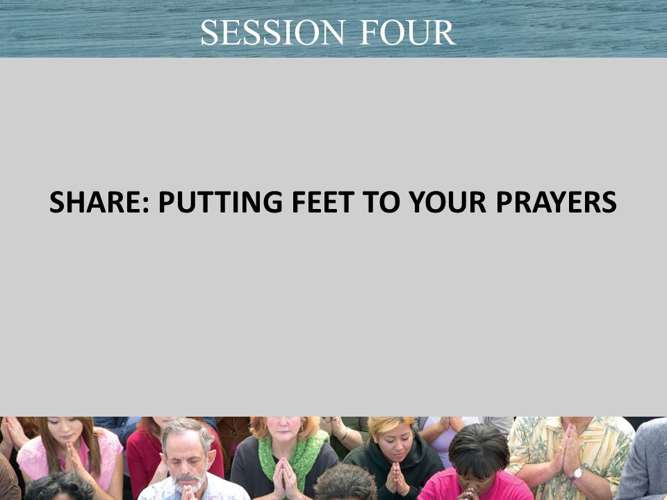 SHARE: PUTTING FEET TO YOUR PRAYERS Title of PresentationDate SESSION FOUR