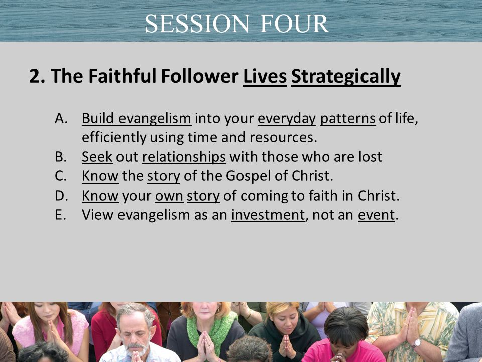 2. The Faithful Follower Lives Strategically Title of PresentationDate SESSION FOUR A.Build evangelism into your everyday patterns of life, efficientl