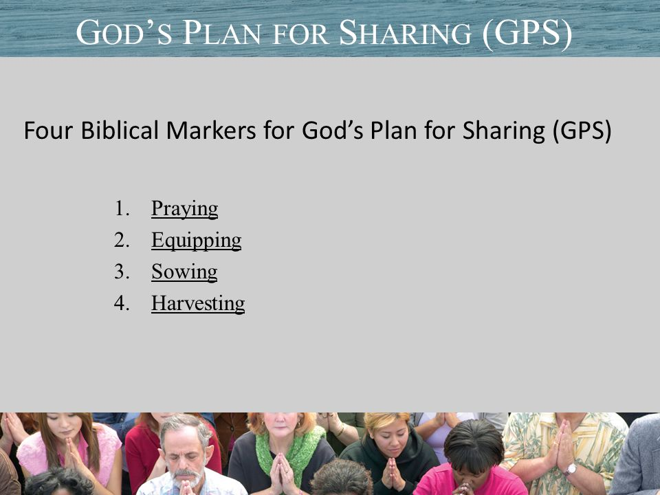 Four Biblical Markers for God's Plan for Sharing (GPS) 1.Praying 2.Equipping 3.Sowing 4.Harvesting Title of PresentationDate G OD ' S P LAN FOR S HARING (GPS)