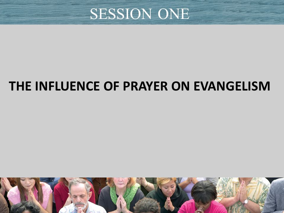 THE INFLUENCE OF PRAYER ON EVANGELISM Title of PresentationDate SESSION ONE