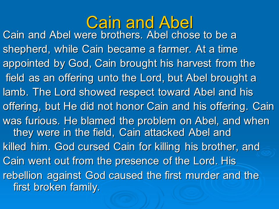Cain and Abel Cain and Abel were brothers. Abel chose to be a shepherd, while Cain became a farmer.