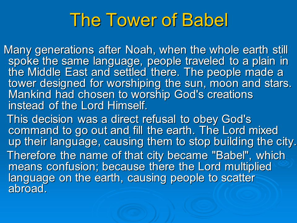 The Tower of Babel Many generations after Noah, when the whole earth still spoke the same language, people traveled to a plain in the Middle East and