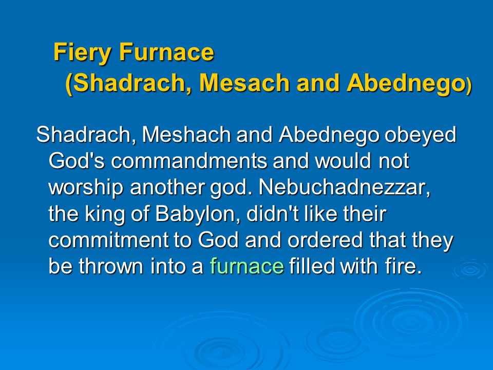 Fiery Furnace (Shadrach, Mesach and Abednego ) Fiery Furnace (Shadrach, Mesach and Abednego ) Shadrach, Meshach and Abednego obeyed God's commandments