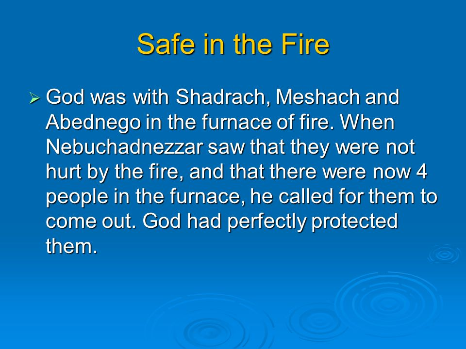 Safe in the Fire  God was with Shadrach, Meshach and Abednego in the furnace of fire. When Nebuchadnezzar saw that they were not hurt by the fire, an