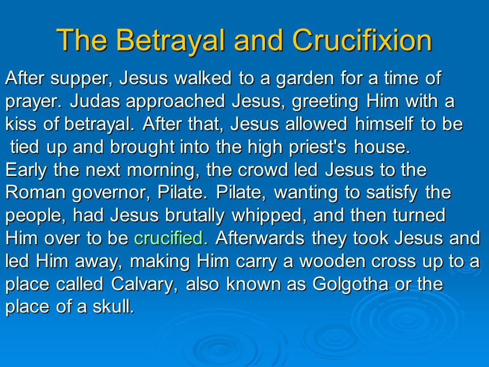 The Betrayal and Crucifixion After supper, Jesus walked to a garden for a time of prayer.