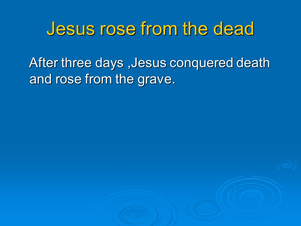 Jesus rose from the dead After three days,Jesus conquered death and rose from the grave.