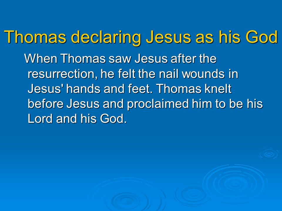 Thomas declaring Jesus as his God When Thomas saw Jesus after the resurrection, he felt the nail wounds in Jesus' hands and feet. Thomas knelt before