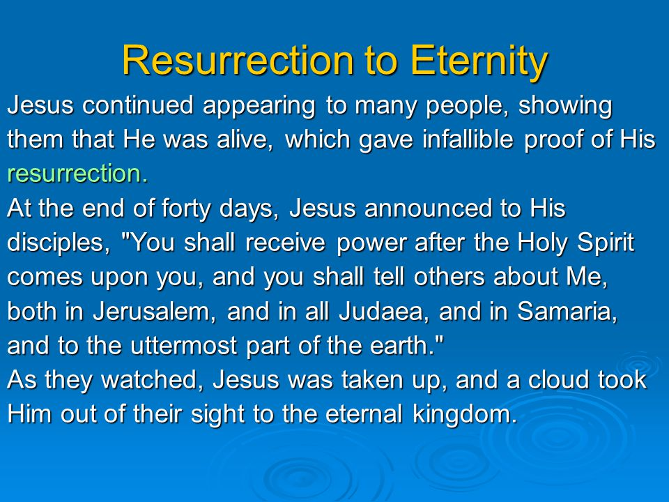 Resurrection to Eternity Jesus continued appearing to many people, showing them that He was alive, which gave infallible proof of His resurrection.