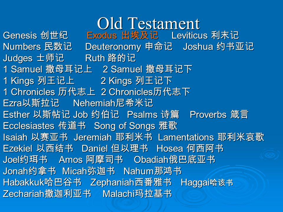 Old Testament Genesis 创世纪 Exodus 出埃及记 Leviticus 利末记 Numbers 民数记 Deuteronomy 申命记 Joshua 约书亚记 Judges 士师记 Ruth 路的记 1 Samuel 撒母耳记上 2 Samuel 撒母耳记下 1 Kings 列王记上 2 Kings 列王记下 1 Chronicles 历代志上 2 Chronicles 历代志下 Ezra 以斯拉记 Nehemiah 尼希米记 Esther 以斯帖记 Job 约伯记 Psalms 诗篇 Proverbs 箴言 Ecclesiastes 传道书 Song of Songs 雅歌 Isaiah 以赛亚书 Jeremiah 耶利米书 Lamentations 耶利米哀歌 Ezekiel 以西结书 Daniel 但以理书 Hosea 何西阿书 Joel 约珥书 Amos 阿摩司书 Obadiah 俄巴底亚书 Jonah 约拿书 Micah 弥迦书 Nahum 那鸿书 Habakkuk 哈巴谷书 Zephaniah 西番雅书 Haggai 哈该书 Zechariah 撒迦利亚书 Malachi 玛拉基书