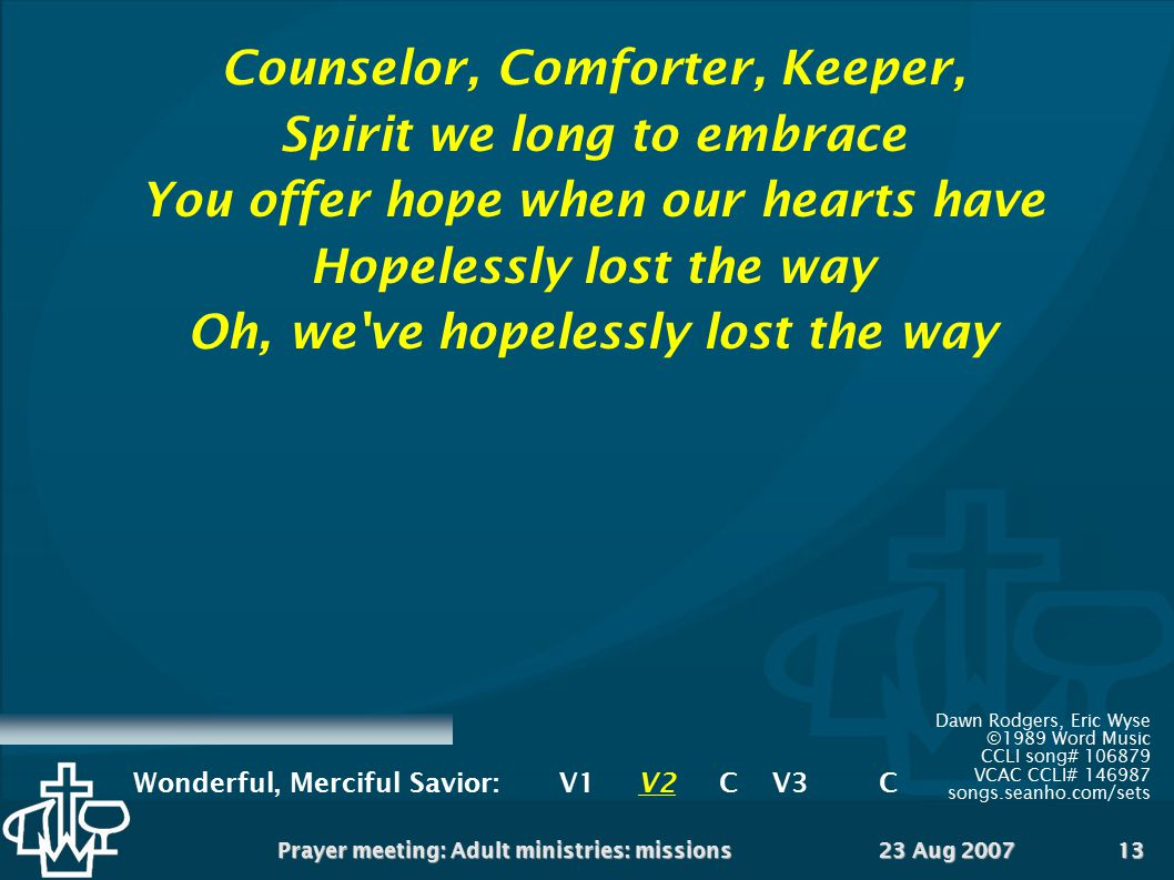 23 Aug 2007Prayer meeting: Adult ministries: missions13 Counselor, Comforter, Keeper, Spirit we long to embrace You offer hope when our hearts have Ho