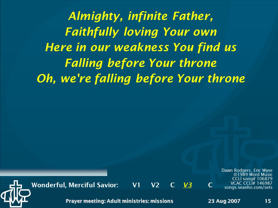 23 Aug 2007Prayer meeting: Adult ministries: missions15 Almighty, infinite Father, Faithfully loving Your own Here in our weakness You find us Falling