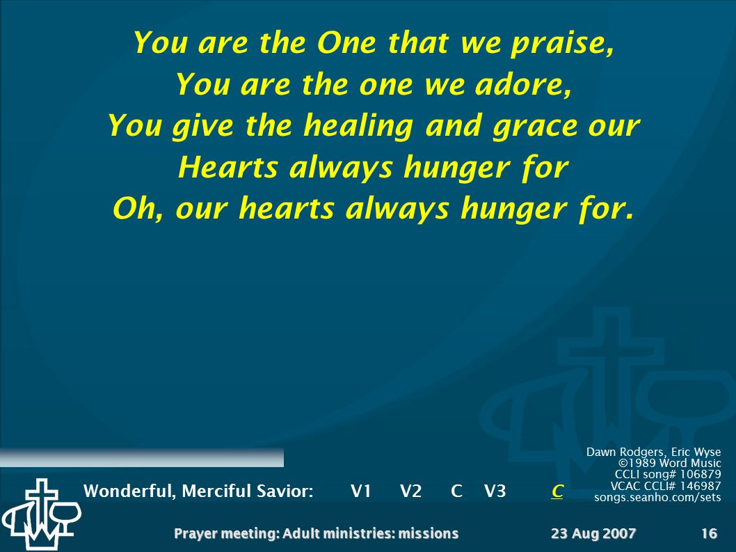 23 Aug 2007Prayer meeting: Adult ministries: missions16 You are the One that we praise, You are the one we adore, You give the healing and grace our H