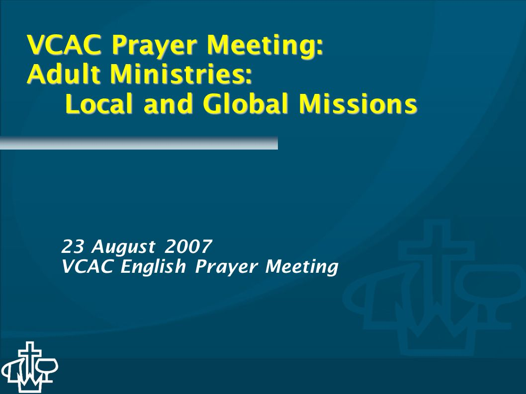 VCAC Prayer Meeting: Adult Ministries: Local and Global Missions 23 August 2007 VCAC English Prayer Meeting