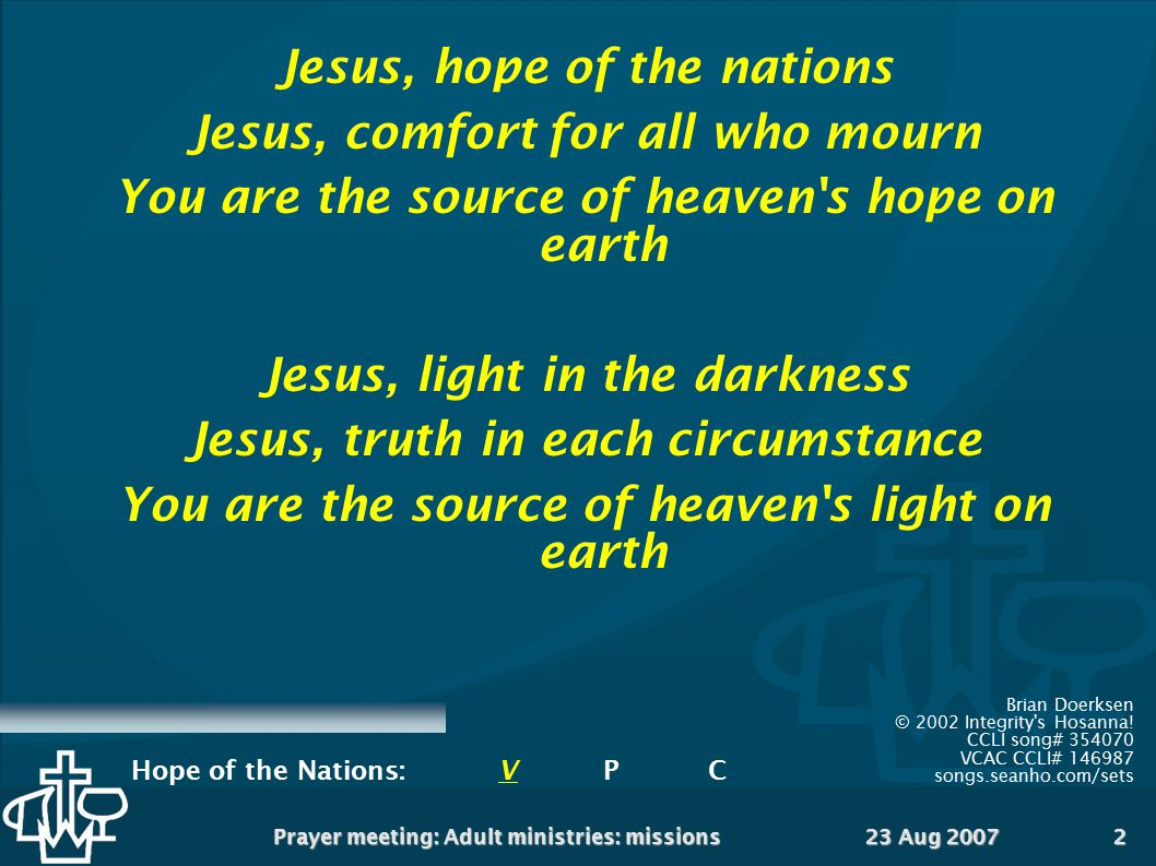 23 Aug 2007Prayer meeting: Adult ministries: missions2 Jesus, hope of the nations Jesus, comfort for all who mourn You are the source of heaven's hope