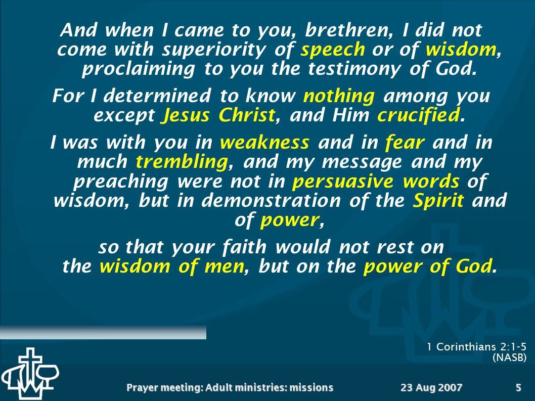 23 Aug 2007Prayer meeting: Adult ministries: missions5 1 Corinthians 2:1-5 (NASB)  And when I came to you, brethren, I did not come with superiority