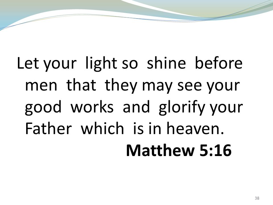 38 Let your light so shine before men that they may see your good works and glorify your Father which is in heaven.