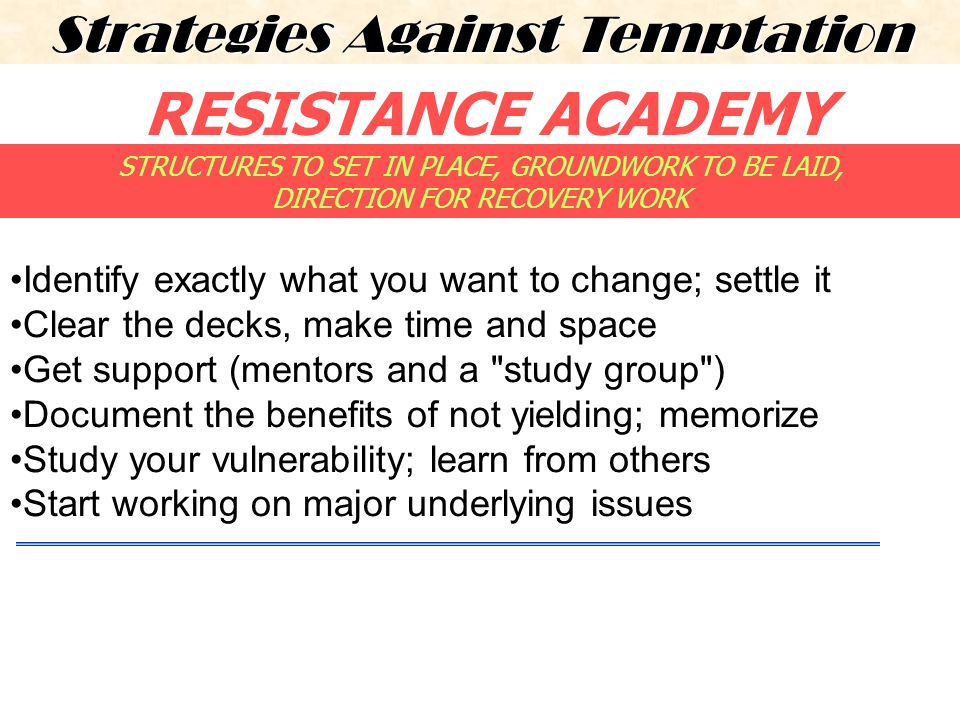RESISTANCE ACADEMY Strategies Against Temptation Identify exactly what you want to change; settle it Clear the decks, make time and space Get support (mentors and a study group ) Document the benefits of not yielding; memorize Study your vulnerability; learn from others Start working on major underlying issues STRUCTURES TO SET IN PLACE, GROUNDWORK TO BE LAID, DIRECTION FOR RECOVERY WORK
