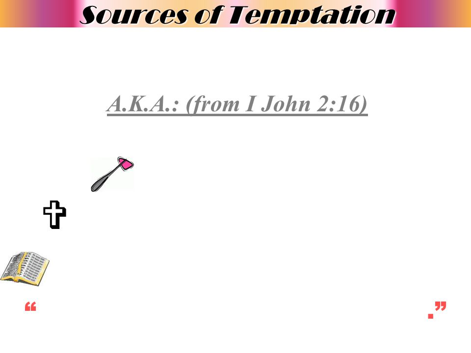Sources of Temptation A.K.A.: (from I John 2:16)  WE STOP RELYING UPON GOD.