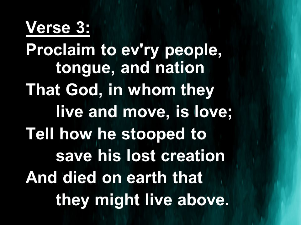 Verse 3: Proclaim to ev ry people, tongue, and nation That God, in whom they live and move, is love; Tell how he stooped to save his lost creation And died on earth that they might live above.