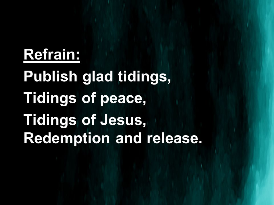 Refrain: Publish glad tidings, Tidings of peace, Tidings of Jesus, Redemption and release.