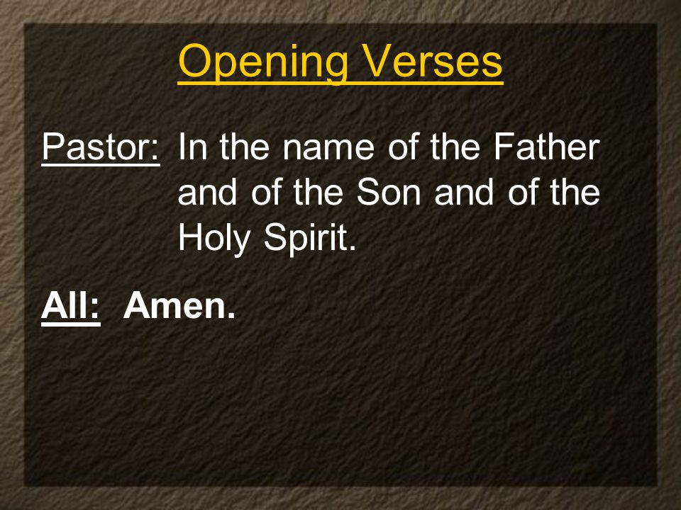 Opening Verses Pastor: In the name of the Father and of the Son and of the Holy Spirit. All: Amen.