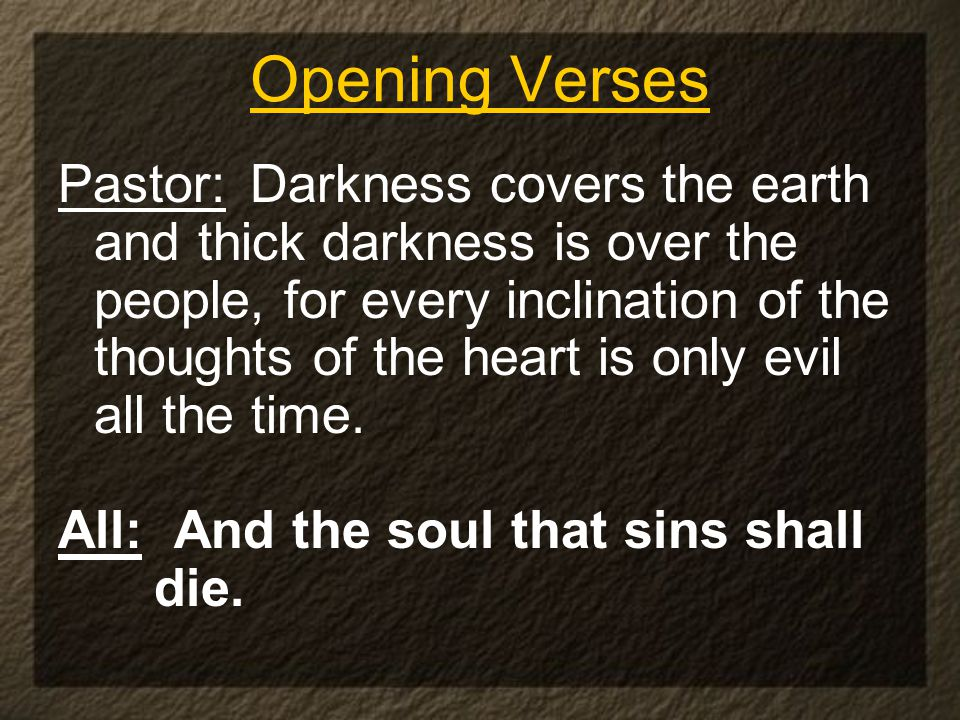 Opening Verses Pastor: Darkness covers the earth and thick darkness is over the people, for every inclination of the thoughts of the heart is only evil all the time.
