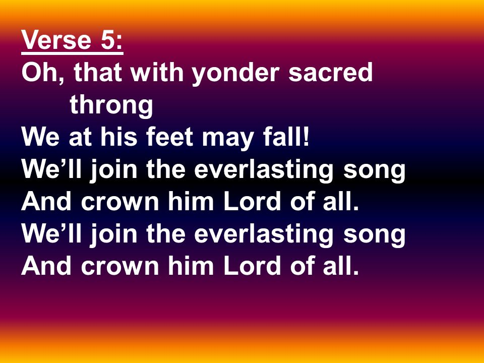 Verse 5: Oh, that with yonder sacred throng We at his feet may fall.