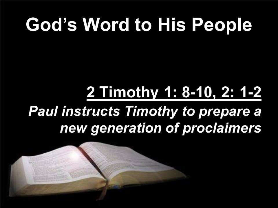 God's Word to His People 2 Timothy 1: 8-10, 2: 1-2 Paul instructs Timothy to prepare a new generation of proclaimers