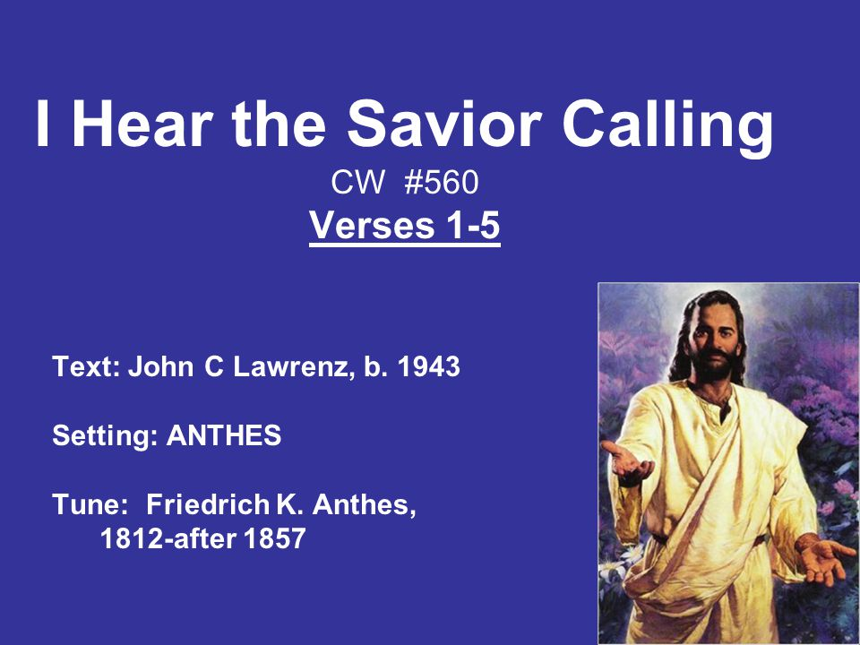 I Hear the Savior Calling CW #560 Verses 1-5 Text: John C Lawrenz, b.