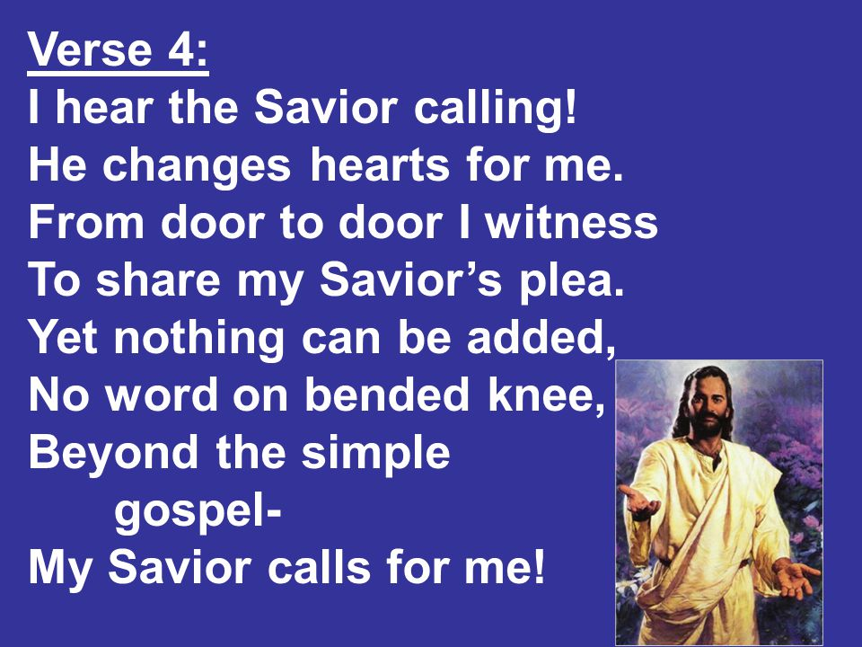 Verse 4: I hear the Savior calling. He changes hearts for me.