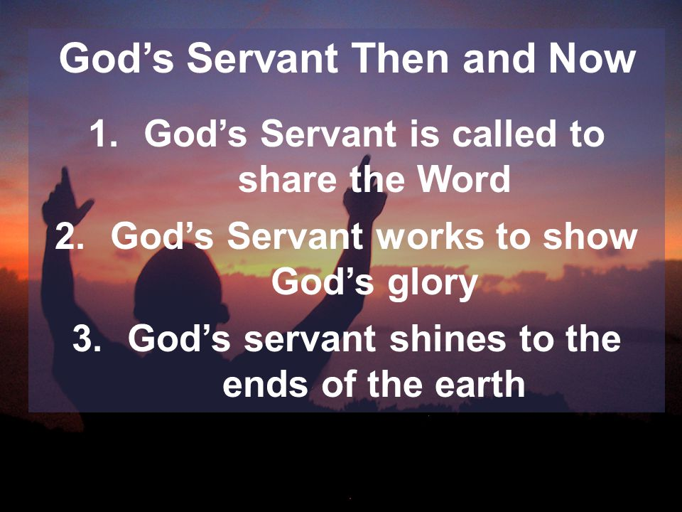 God's Servant Then and Now 1.God's Servant is called to share the Word 2.God's Servant works to show God's glory 3.God's servant shines to the ends of the earth