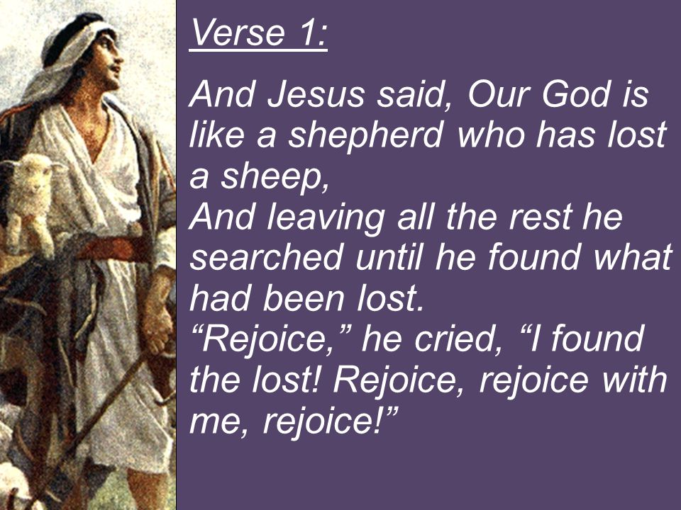 Verse 1: And Jesus said, Our God is like a shepherd who has lost a sheep, And leaving all the rest he searched until he found what had been lost.