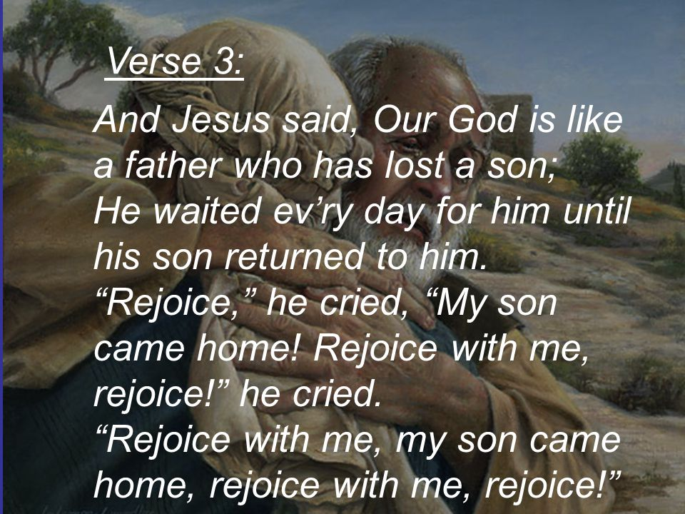 And Jesus said, Our God is like a father who has lost a son; He waited ev'ry day for him until his son returned to him.