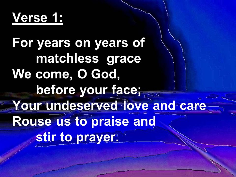 Verse 1: For years on years of matchless grace We come, O God, before your face; Your undeserved love and care Rouse us to praise and stir to prayer.