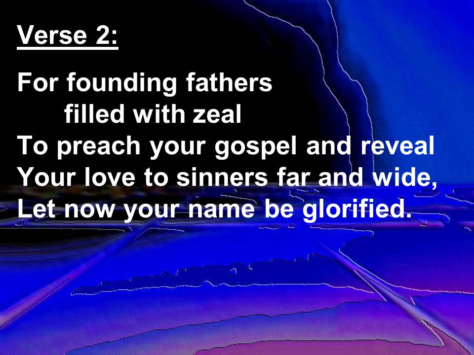 Verse 2: For founding fathers filled with zeal To preach your gospel and reveal Your love to sinners far and wide, Let now your name be glorified.