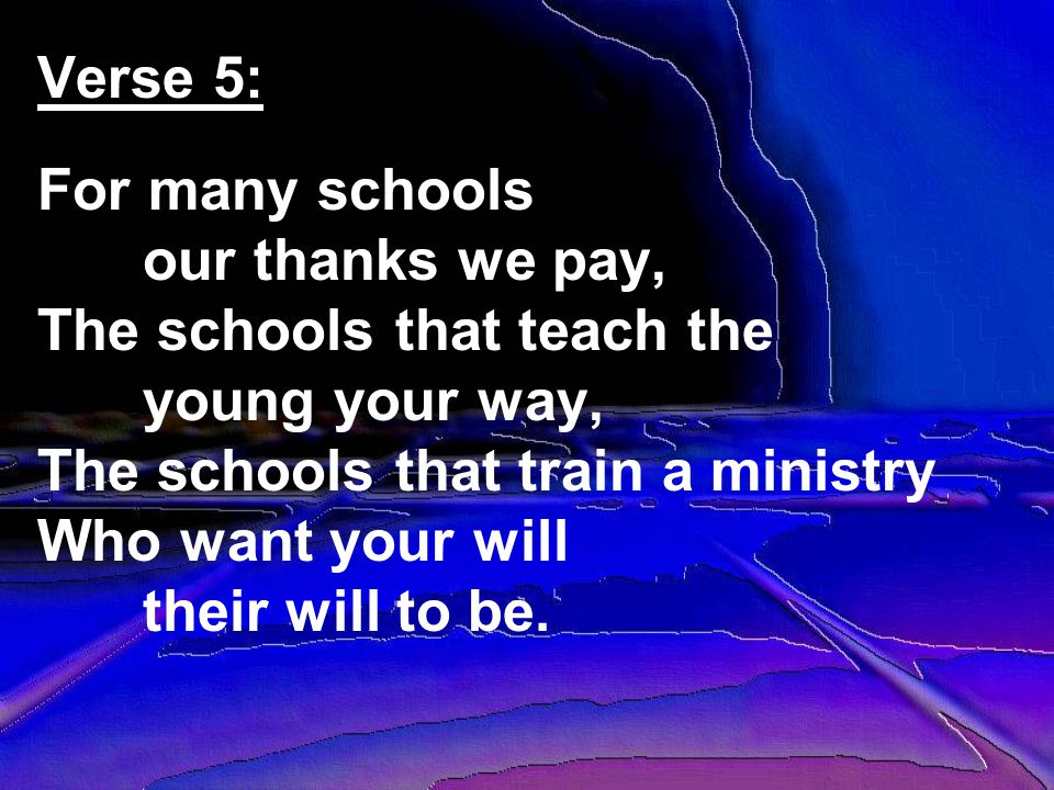 Verse 5: For many schools our thanks we pay, The schools that teach the young your way, The schools that train a ministry Who want your will their will to be.