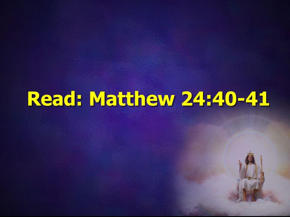 Read: Matthew 24:40-41