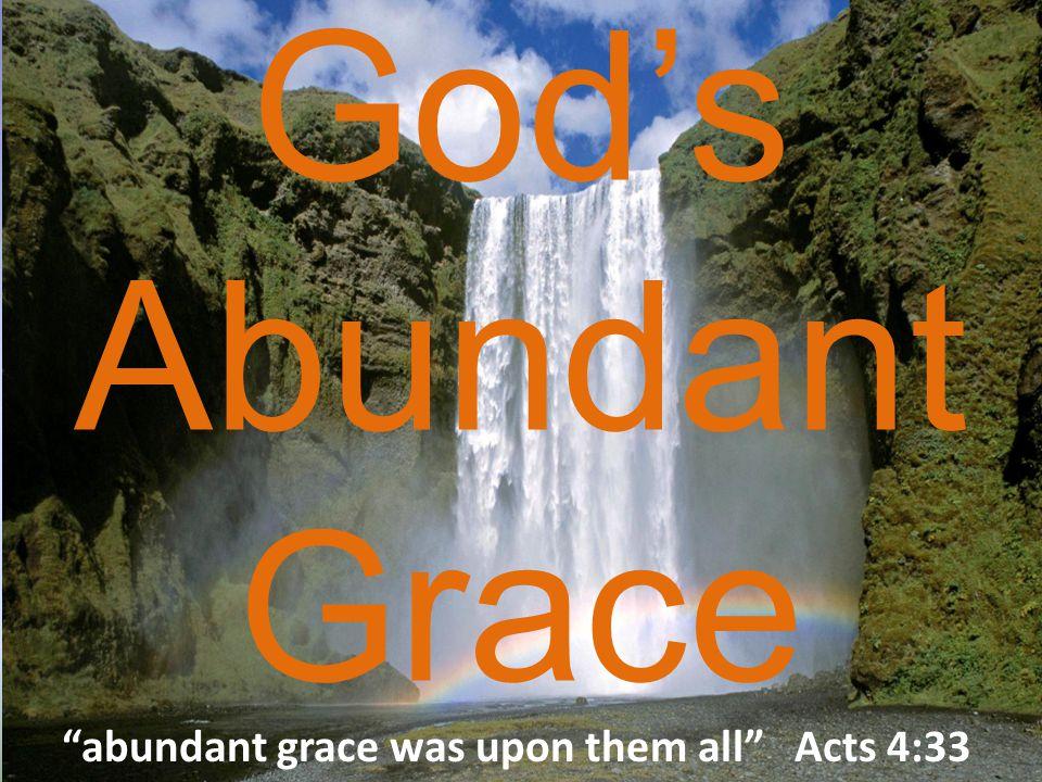 God's Abundant Grace abundant grace was upon them all Acts 4:33