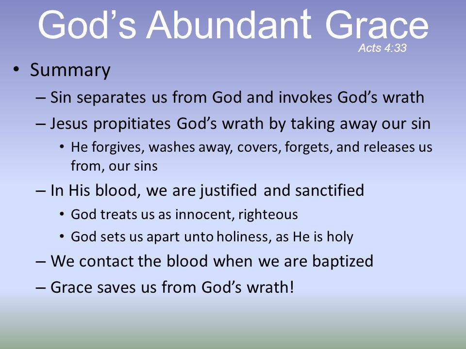 Summary – Sin separates us from God and invokes God's wrath – Jesus propitiates God's wrath by taking away our sin He forgives, washes away, covers, forgets, and releases us from, our sins – In His blood, we are justified and sanctified God treats us as innocent, righteous God sets us apart unto holiness, as He is holy – We contact the blood when we are baptized – Grace saves us from God's wrath.