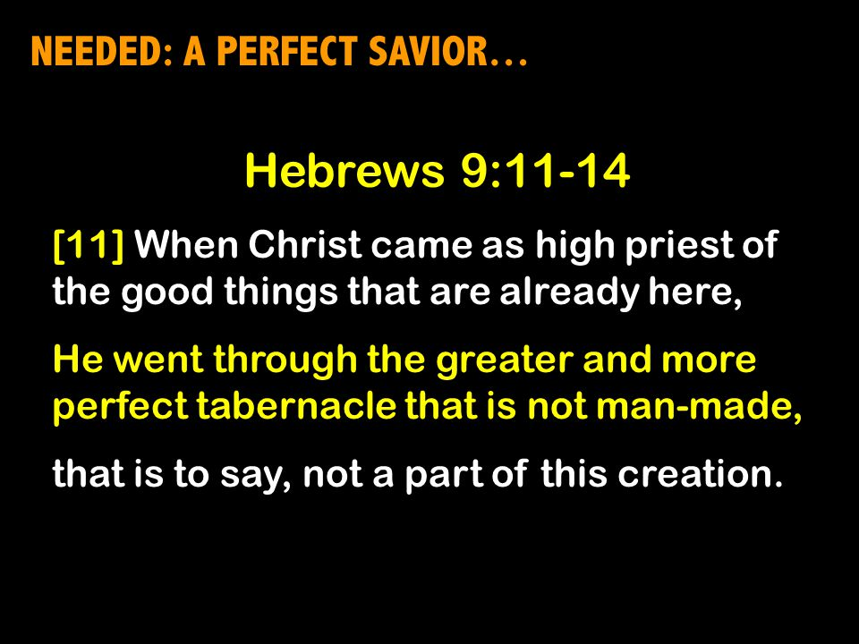NEEDED: A PERFECT SAVIOR… Hebrews 9:11-14 [11] When Christ came as high priest of the good things that are already here, He went through the greater and more perfect tabernacle that is not man-made, that is to say, not a part of this creation.